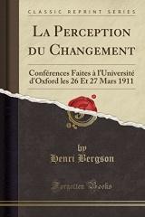 La Perception Du Changement: Conférences Faites À l'Université d'Oxford Les 26 Et 27 Mars 1911 (Classic Reprint)
