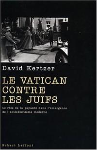 Le Vatican contre les Juifs : Le rôle de la Papauté dans l'émergence de l'antisémitisme moderne
