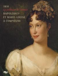 Napoléon Ier et Marie-Louise à Compiègne : La politique de l'amour, 1810