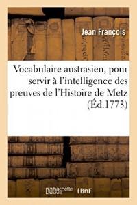 Vocabulaire austrasien, pour servir à l'intelligence des preuves de l'Histoire de Metz: des loix & atours de la ville, des chartres, titres, actes & autres monumens du moyen âge