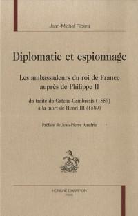 Diplomatie et Espionnage: Les ambassadeurs du roi de France auprès de Philippe II : Du traité du Cateau-Cambrésis (1559) à la mort de Henri III (1589)
