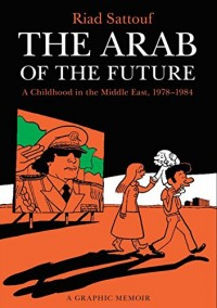 The Arab of the Future: Volume 1: A Childhood in the Middle East, 1978-1984 - A Graphic Memoir