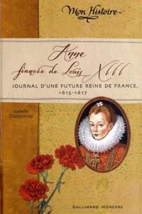Anne, fiancée de Louis XIII: Journal d'une future reine de France, 1614-1617