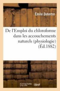 De l'Emploi du Chloroforme Dans les Accouchements Naturels (Physiologie)