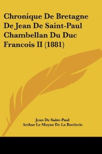 Chronique de Bretagne de Jean de Saint-Paul Chambellan Du Duc Francois II (1881)