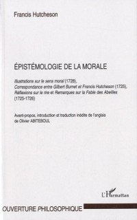 Epistémologie de la morale : Illustrations sur le sens moral (1728), Correspondance entre Gilbert Burnet et Francis Hutcheson (1725), Réflexions sur ... sur la Fable des Abeilles (1725-1726)