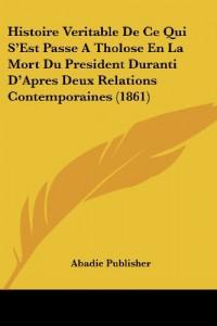 Histoire Veritable de Ce Qui S'Est Passe a Tholose En La Mort Du President Duranti D'Apres Deux Relations Contemporaines (1861)
