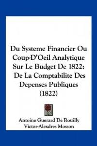 Du Systeme Financier Ou Coup-D'Oeil Analytique Sur Le Budget de 1822: de La Comptabilite Des Depenses Publiques (1822)