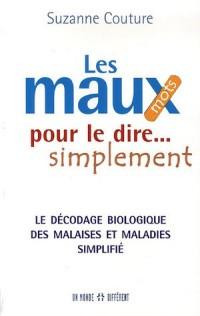 Les maux pour le dire... simplement : Le décodage biologique des malaise et maladies simplifié