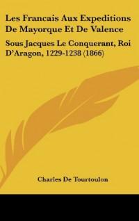 Les Francais Aux Expeditions de Mayorque Et de Valence: Sous Jacques Le Conquerant, Roi D'Aragon, 1229-1238 (1866)