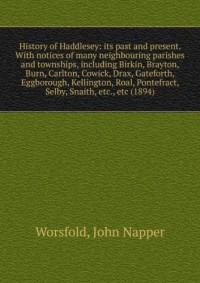 History of Haddlesey: its past and present. With notices of many neighbouring parishes and townships, including Birkin, Brayton, Burn, Carlton, Cowick, Drax, Gateforth, Eggborough, Kellington, Roal, P