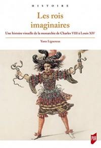 Les rois imaginaires : Une histoire visuelle de la monarchie de Charles VIII à Louis XIV