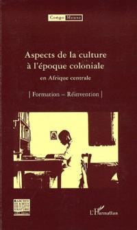 Aspects de la culture à l'époque coloniale en Afrique centrale : Volume 6 : Formation ; Réinvention