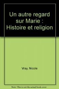 Un autre regard sur Marie : Histoire et religion