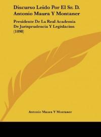 Discurso Leido Por El Sr. D. Antonio Maura y Montaner: Presidente de La Real Academia de Jurisprudencia y Legislacion (1898)