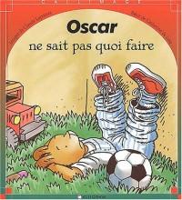 Oscar ne sait pas quoi faire