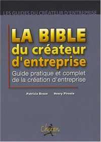 La bible du créateur d'entreprise : Guide pratique et complet de la création d'entreprise