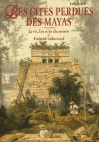 Les cités perdues des Mayas : La vie, l'art et les découvertes de Frederick Catherwood
