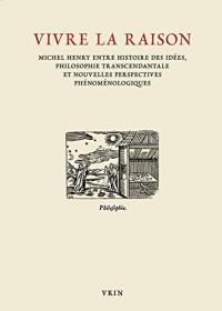Vivre la raison: Michel Henry entre histoire des idées, philosophie transcendantale et nouvelles perspectives phénoménologiques