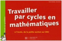 Travailler par cycles en mathématiques : A l'école, de la petite section au CM2