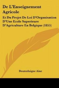 de L'Enseignement Agricole: Et Du Projet de Loi D'Organisation D'Une Ecole Superieure D'Agriculture En Belgique (1855)