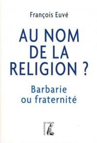 Au Nom de la Religion  Barbarie Ou Fraternite