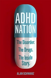 ADHD Nation: The Disorder. The Drugs. The Inside Story.