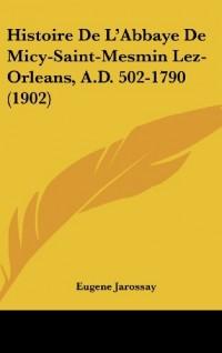 Histoire de L'Abbaye de Micy-Saint-Mesmin Lez-Orleans, A.D. 502-1790 (1902)