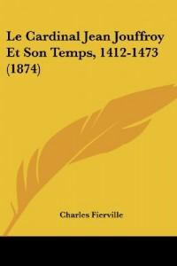 Le Cardinal Jean Jouffroy Et Son Temps, 1412-1473 (1874)