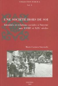 Une Societe Hors De Soi: Identit?s Et Relations Sociales A Smyrne Au Xviiie Et Xixe Si?cles