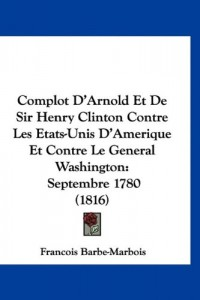 Complot D'Arnold Et de Sir Henry Clinton Contre Les Etats-Unis D'Amerique Et Contre Le General Washington: Septembre 1780 (1816)
