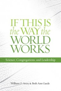 If This Is the Way the World Works: Science, Congregations, and Leadership by...