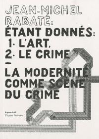 Etant donnés : 1° l'art, 2° le crime : La modernité comme scène du crime