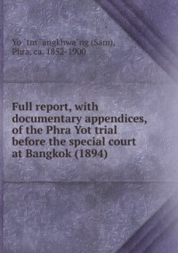 Full report, with documentary appendices, of the Phra Yot trial before the special court at Bangkok (1894)
