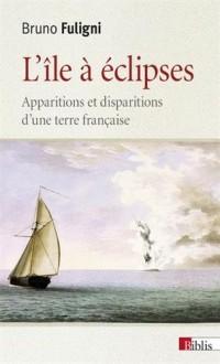 L'île à éclipses. Apparitions et disparitions d'une terre française