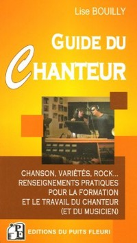 Le Guide du Chanteur : Chanson, variétés, rock... Renseignements pratiques pour la formation et le travail du chanteur (et du musicien)