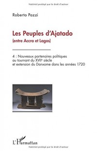 Les peuples d'Ajatado (entre Accra et Lagos): Volume 4 - Nouveaux partenaires politiques au tournant du XVIIe siècle et extension du Danxome dans les années 1720