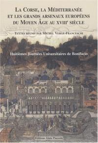 La Corse, la Méditerranée et les grands arsenaux du Moyen Age au XVIIIe siècle : Huitièmes journées universitaires de Bonifacio Juillet 2006