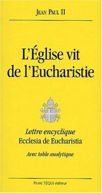 L'Eglise vit de l'Eucharistie. Lettre encyclique Ecclesia de Eucharistia, avec table analytique