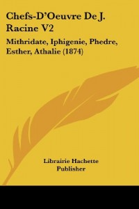Chefs-D'Oeuvre de J. Racine V2: Mithridate, Iphigenie, Phedre, Esther, Athalie (1874)