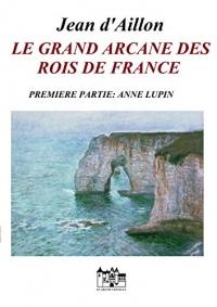 LE GRAND ARCANE DES ROIS DE FRANCE-PREMIERE PARTIE: Anne Lupin (Les enquêtes de Louis Fronsac)