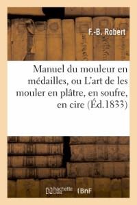 Manuel du Mouleur en Medailles, Ou l'Art de les Mouler en Platre, en Soufre, en Cire