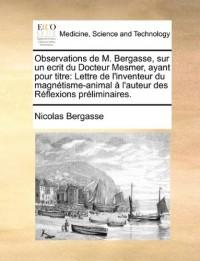 Observations de M. Bergasse, Sur Un Ecrit Du Docteur Mesmer, Ayant Pour Titre: Lettre de L'Inventeur Du Magntisme-Animal L'Auteur Des Rflexions Prlimi
