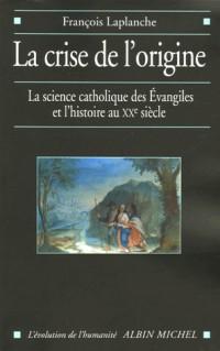 La crise de l'origine : La science catholique des Evangiles et l'histoire au XXe siècle