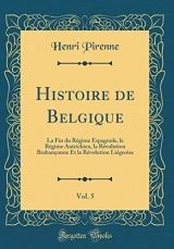 Histoire de Belgique, Vol. 5: La Fin Du Régime Espagnole, Le Régime Autrichien, La Révolution Brabançonne Et La Révolution Liégeoise (Classic Reprint)