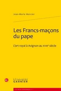 Les francs-maçons du Pape, l'art royal à Avignon au XVIIIème siècle