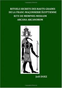 Rituels Secrets Des Hauts-Grades De La Franc-Maconnerie Egyptienne Rite De Memphis-Misraim Arcana Arcanorum