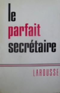 Le Parfait Secretaire : Correspondance Usuelle, Commerciale et D'Affaires