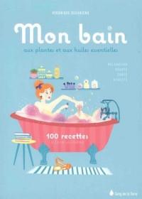 Mon bain aux plantes et aux huiles essentielles - 100 recettes à faire soi-même