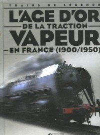 Trains de legende - l'age d'or de la traction vapeur en france - 1900 - 1950